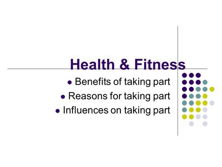 Health & Fitness Benefits of taking part Reasons for taking part Influences on taking part.