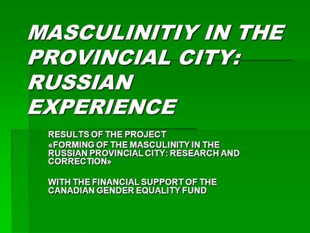 MASCULINITIY IN THE PROVINCIAL CITY: RUSSIAN EXPERIENCE RESULTS OF THE PROJECT «FORMING OF THE MASCULINITY IN THE RUSSIAN PROVINCIAL CITY: RESEARCH AND.