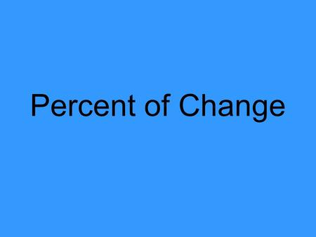 Percent of Change. What is Percent of Change? Percent of change = amount of change original amount It also = last – first first.