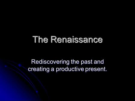 The Renaissance Rediscovering the past and creating a productive present.