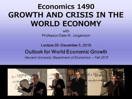 Economics 1490 GROWTH AND CRISIS IN THE WORLD ECONOMY with Professor Dale W. Jorgenson Lecture 26: December 3, 2015 Outlook for World Economic Growth Harvard.