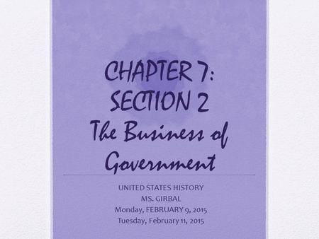 CHAPTER 7: SECTION 2 The Business of Government UNITED STATES HISTORY MS. GIRBAL Monday, FEBRUARY 9, 2015 Tuesday, February 11, 2015.