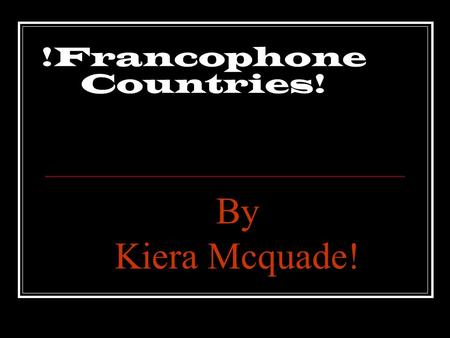 !Francophone Countries! By Kiera Mcquade!. Francophone Maps !