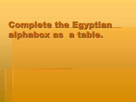 Complete the Egyptian alphabox as a table.. Egyptian Art What kind of art did the Egyptians create?