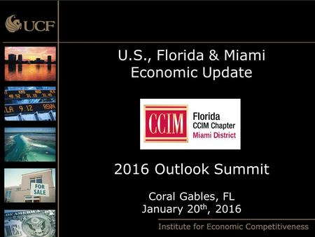 U.S., Florida & Miami Economic Update 2016 Outlook Summit Coral Gables, FL January 20 th, 2016.