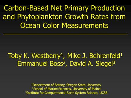 Carbon-Based Net Primary Production and Phytoplankton Growth Rates from Ocean Color Measurements Toby K. Westberry 1, Mike J. Behrenfeld 1 Emmanuel Boss.