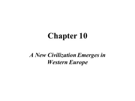 Chapter 10 A New Civilization Emerges in Western Europe.