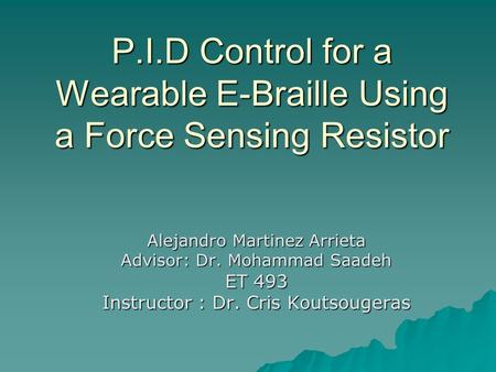 P.I.D Control for a Wearable E-Braille Using a Force Sensing Resistor Alejandro Martinez Arrieta Advisor: Dr. Mohammad Saadeh ET 493 Instructor : Dr. Cris.