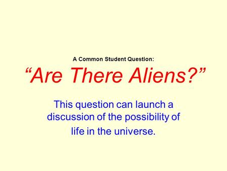 "A Common Student Question: ""Are There Aliens?"" This question can launch a discussion of the possibility of life in the universe."
