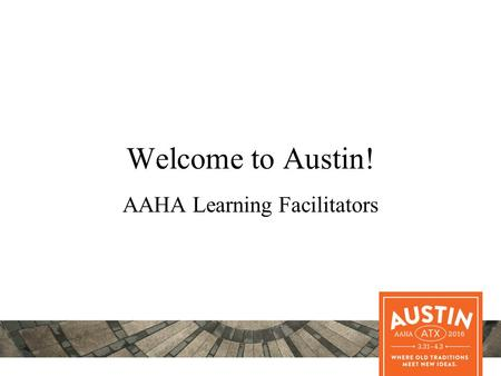 Welcome to Austin! AAHA Learning Facilitators. Remember Interactivity is Key to Adult Learning Be interactive Ask questions Encourage small group discussions.
