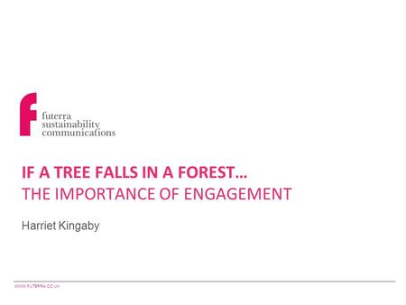 WWW.FUTERRA.CO.UK Harriet Kingaby IF A TREE FALLS IN A FOREST… THE IMPORTANCE OF ENGAGEMENT.