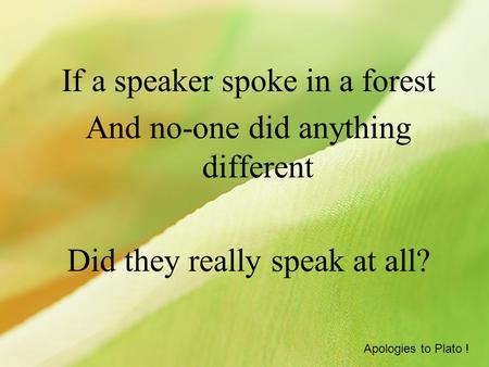 If a speaker spoke in a forest And no-one did anything different Did they really speak at all? Apologies to Plato !