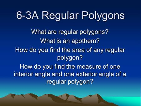 6-3A Regular Polygons What are regular polygons? What is an apothem? How do you find the area of any regular polygon? How do you find the measure of one.