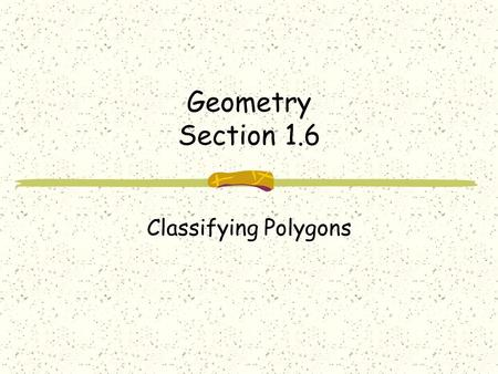Geometry Section 1.6 Classifying Polygons. Terms Polygon-closed plane figure with the following properties Formed by 3 or more line segments called sides.