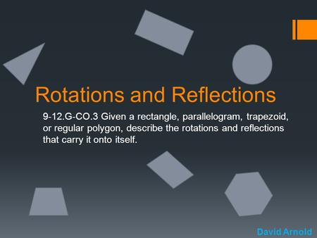 Rotations and Reflections 9-12.G-CO.3 Given a rectangle, parallelogram, trapezoid, or regular polygon, describe the rotations and reflections that carry.