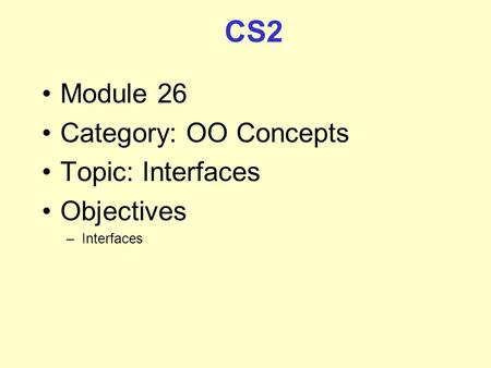 CS2 Module 26 Category: OO Concepts Topic: Interfaces Objectives –Interfaces.