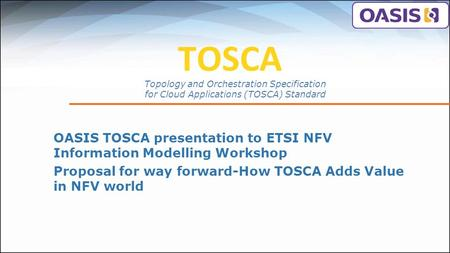TOSCA OASIS TOSCA presentation to ETSI NFV Information Modelling Workshop Proposal for way forward-How TOSCA Adds Value in NFV world Topology and Orchestration.