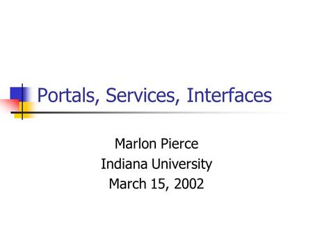 Portals, Services, Interfaces Marlon Pierce Indiana University March 15, 2002.