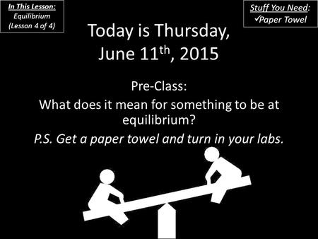 Today is Thursday, June 11 th, 2015 Pre-Class: What does it mean for something to be at equilibrium? P.S. Get a paper towel and turn in your labs. In This.