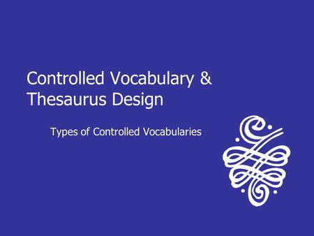 Controlled Vocabulary & Thesaurus Design Types of Controlled Vocabularies.