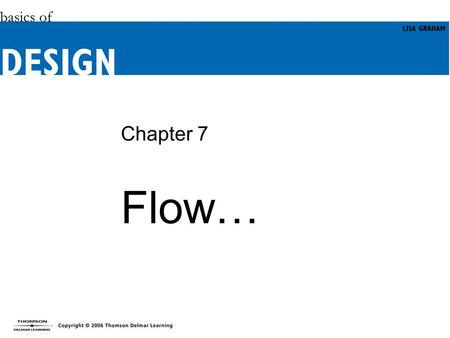 Chapter 7 Flow…. Objectives (1 of 2) Appreciate what the principle of flow is and why it is important in designs. Learn how to identify visual flow and.