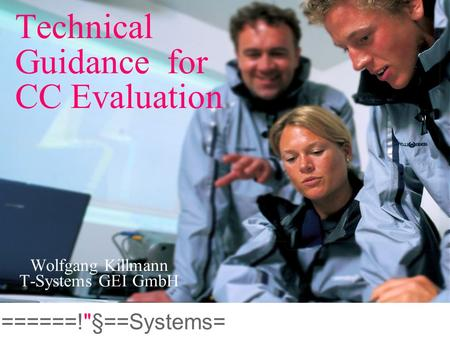 ======!§==Systems= Technical Guidance for CC Evaluation Wolfgang Killmann T-Systems GEI GmbH.