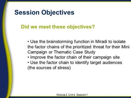 Session Objectives Did we meet these objectives? Module 2, Unit 4, Session 1 Use the brainstorming function in Miradi to isolate the factor chains of the.