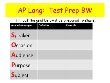 AP Lang: Test Prep BW Fill out the grid below & be prepared to share: Analysis AcronymDefinitionExample S peaker O ccasion A udience P urpose S ubject.