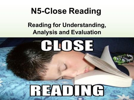 N5-Close Reading Reading for Understanding, Analysis and Evaluation Exam : 1 hourTotal: 30 marks30% of final grade Internal assessment: Pass/Fail Task: