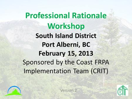 Professional Rationale Workshop South Island District Port Alberni, BC February 15, 2013 Sponsored by the Coast FRPA Implementation Team (CRIT) Version.