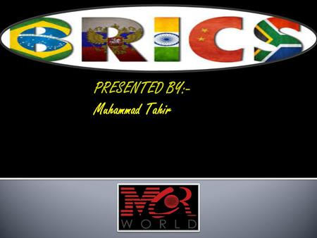 PRESENTED BY:- Muhammad Tahir. BRICS The term BRICS was used for the first time in the Goldman Sachs report 2003 BRICS is international political organization.