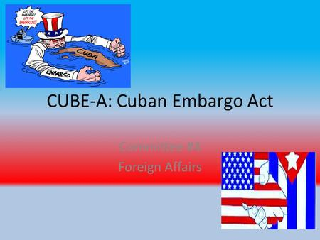 CUBE-A: Cuban Embargo Act Committee #4 Foreign Affairs.