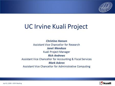 April 9, 2009 – ASM Meeting UC Irvine Kuali Project Christina Hansen Assistant Vice Chancellor for Research Janet Mendoza Kuali Project Manager Rich Andrews.