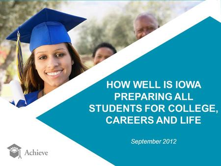 HOW WELL IS IOWA PREPARING ALL STUDENTS FOR COLLEGE, CAREERS AND LIFE September 2012.