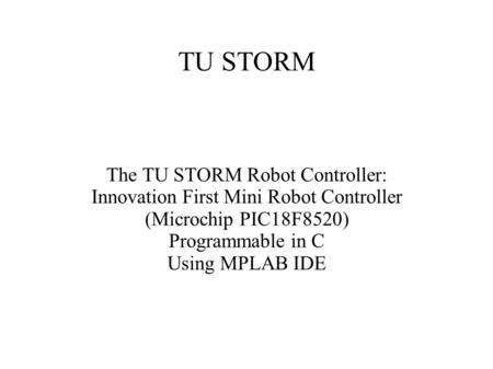 TU STORM The TU STORM Robot Controller: Innovation First Mini Robot Controller (Microchip PIC18F8520) Programmable in C Using MPLAB IDE.