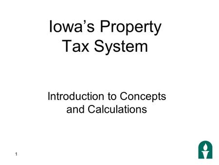 1 Iowa's Property Tax System Introduction to Concepts and Calculations.