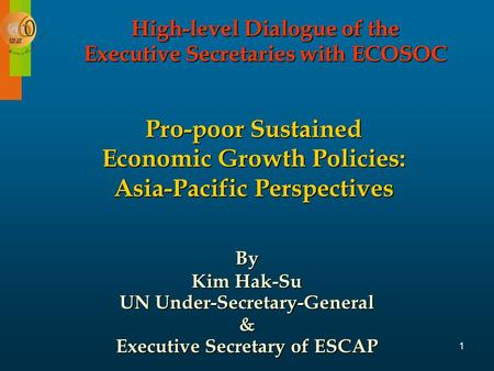 1 Pro-poor Sustained Economic Growth Policies: Asia-Pacific Perspectives By Kim Hak-Su UN Under-Secretary-General & Executive Secretary of ESCAP High-level.