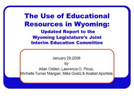 The Use of Educational Resources in Wyoming: Updated Report to the Wyoming Legislature's Joint Interim Education Committee January 29,2008 by Allan Odden,