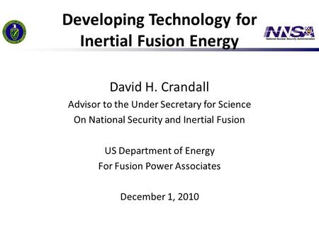 Developing Technology for Inertial Fusion Energy David H. Crandall Advisor to the Under Secretary for Science On National Security and Inertial Fusion.
