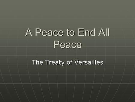 A Peace to End All Peace The Treaty of Versailles.