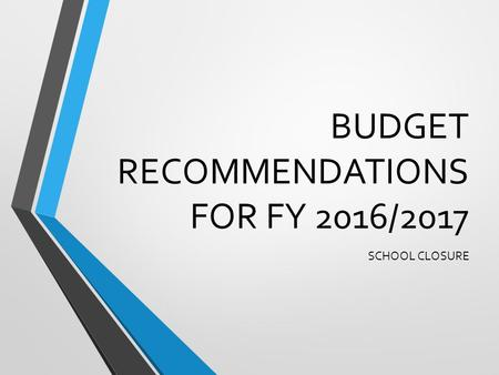 BUDGET RECOMMENDATIONS FOR FY 2016/2017 SCHOOL CLOSURE.