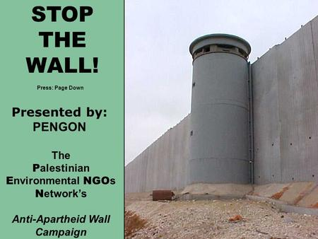 STOP THE WALL! The P alestinian E nvironmental NGO s N etwork's Anti-Apartheid Wall Campaign Presented by: PENGON Press: Page Down.