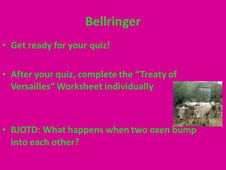 "Bellringer Get ready for your quiz! After your quiz, complete the ""Treaty of Versailles"" Worksheet individually BJOTD: What happens when two oxen bump."