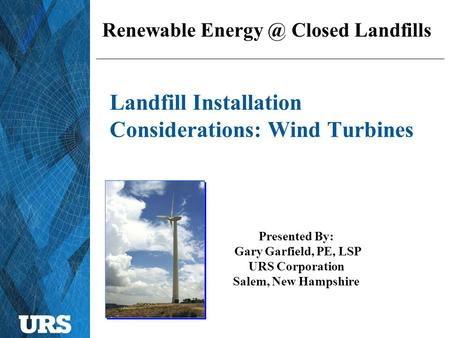 Landfill Installation Considerations: Wind Turbines Presented By: Gary Garfield, PE, LSP URS Corporation Salem, New Hampshire Renewable Closed.