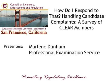 Presenters: Promoting Regulatory Excellence Marlene Dunham Professional Examination Service How Do I Respond to That? Handling Candidate Complaints: A.