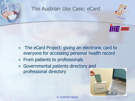 © Gottfried Heider 1 The Austrian Use Case: eCard The eCard Project: giving an electronic card to everyone for accessing personal health record From patients.