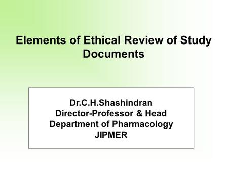 Elements of Ethical Review of Study Documents Dr.C.H.Shashindran Director-Professor & Head Department of Pharmacology JIPMER.