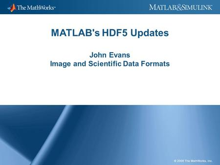MATLAB's HDF5 Updates John Evans Image and Scientific Data Formats.