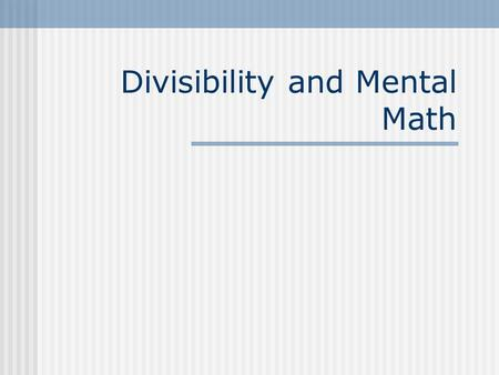 Divisibility and Mental Math. Vocabulary A number is divisible by another number if it can be divided into and result in a remainder of 0. 24 is divisible.