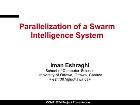COMP 5704 Project Presentation Parallelization of a Swarm Intelligence System Iman Eshraghi School of Computer Science University of Ottawa, Ottawa, Canada.
